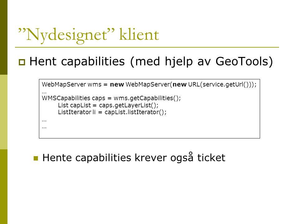 Nydesignet klient  Hent capabilities (med hjelp av GeoTools)  Hente capabilities krever også ticket WebMapServer wms = new WebMapServer(new URL(service.getUrl())); … WMSCapabilities caps = wms.getCapabilities(); List capList = caps.getLayerList(); ListIterator li = capList.listIterator(); …