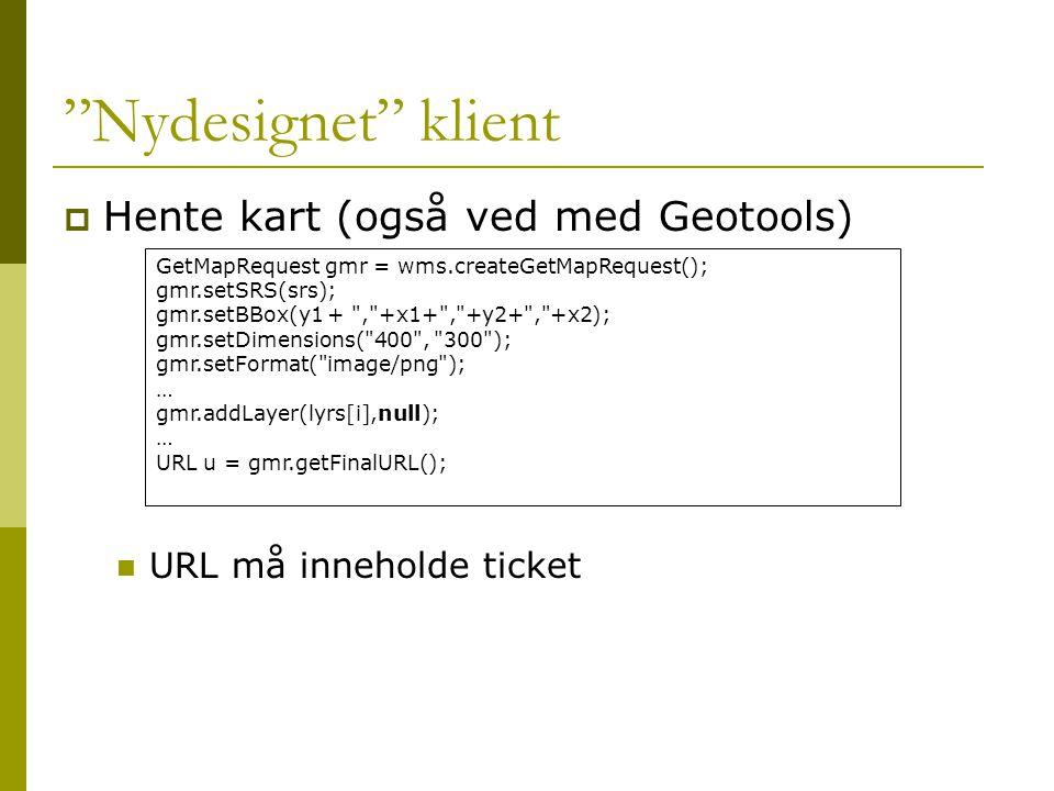 Nydesignet klient  Hente kart (også ved med Geotools)  URL må inneholde ticket GetMapRequest gmr = wms.createGetMapRequest(); gmr.setSRS(srs); gmr.setBBox(y1 + , +x1+ , +y2+ , +x2); gmr.setDimensions( 400 , 300 ); gmr.setFormat( image/png ); … gmr.addLayer(lyrs[i],null); … URL u = gmr.getFinalURL();