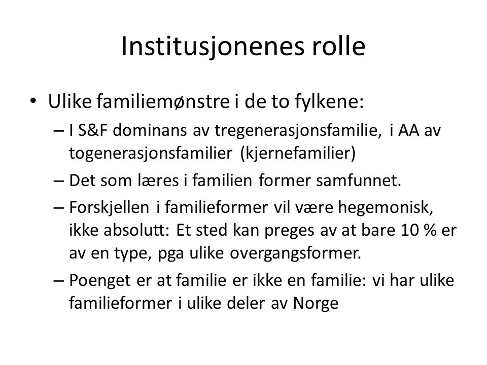 Institusjonenes rolle • Ulike familiemønstre i de to fylkene: – I S&F dominans av tregenerasjonsfamilie, i AA av togenerasjonsfamilier (kjernefamilier) – Det som læres i familien former samfunnet.