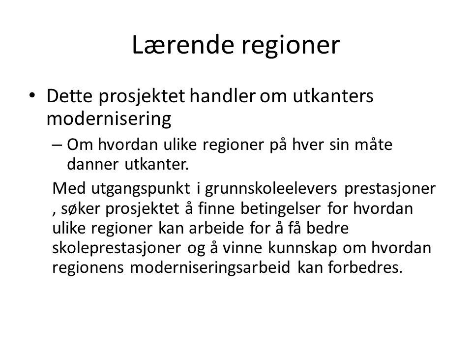 Lærende regioner • Dette prosjektet handler om utkanters modernisering – Om hvordan ulike regioner på hver sin måte danner utkanter. Med utgangspunkt