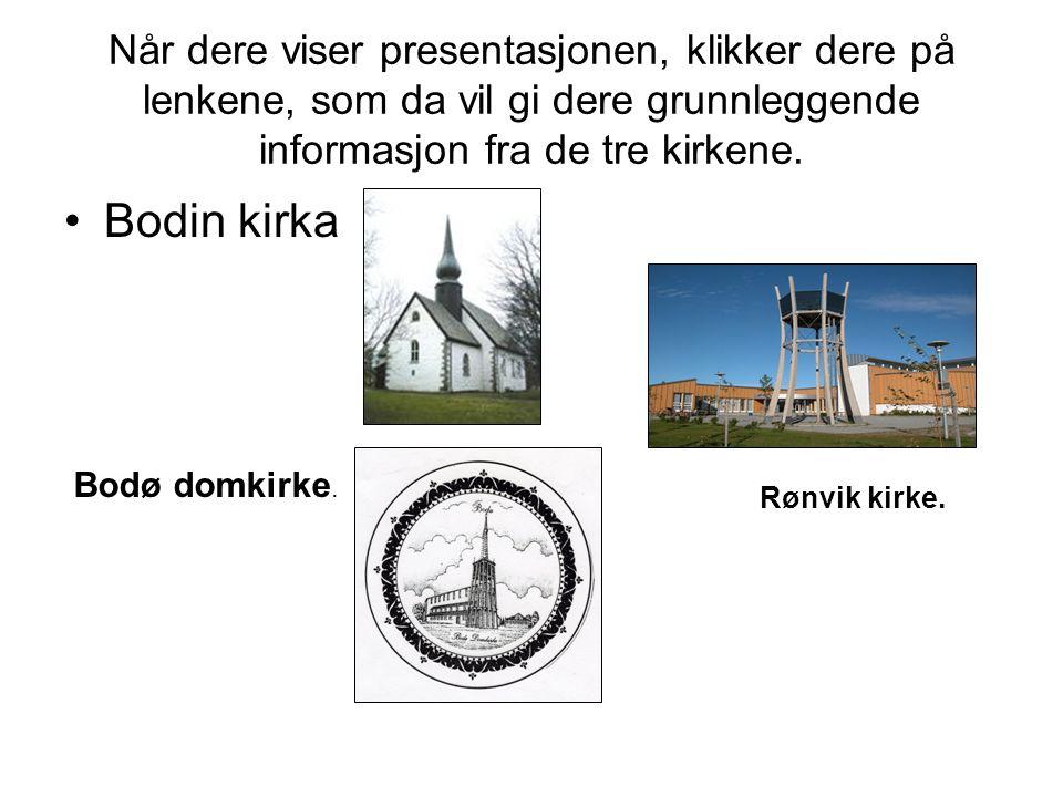 Når dere viser presentasjonen, klikker dere på lenkene, som da vil gi dere grunnleggende informasjon fra de tre kirkene. •Bodin kirka Bodø domkirke. R