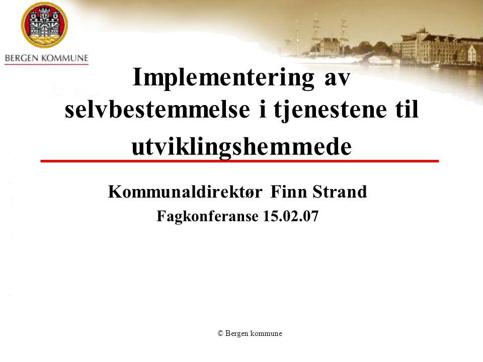 © Bergen kommune Implementering av selvbestemmelse i tjenestene til utviklingshemmede Kommunaldirektør Finn Strand Fagkonferanse 15.02.07