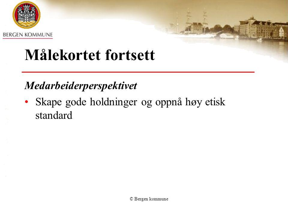© Bergen kommune Målekortet fortsett Medarbeiderperspektivet •Skape gode holdninger og oppnå høy etisk standard