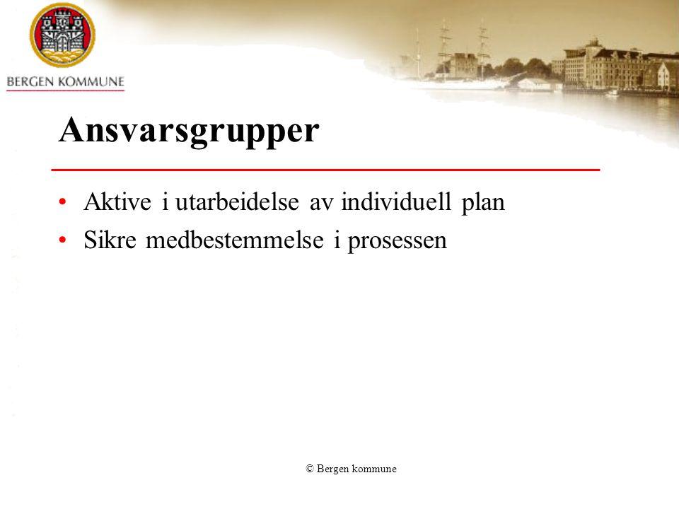 © Bergen kommune Ansvarsgrupper •Aktive i utarbeidelse av individuell plan •Sikre medbestemmelse i prosessen