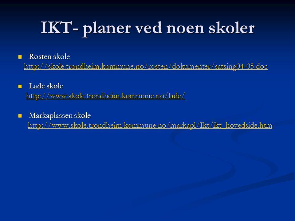 IKT- planer ved noen skoler  Rosten skole http://skole.trondheim.kommune.no/rosten/dokumenter/satsing04-05.doc http://skole.trondheim.kommune.no/rosten/dokumenter/satsing04-05.dochttp://skole.trondheim.kommune.no/rosten/dokumenter/satsing04-05.doc  Lade skole http://www.skole.trondheim.kommune.no/lade/ http://www.skole.trondheim.kommune.no/lade/http://www.skole.trondheim.kommune.no/lade/  Markaplassen skole http://www.skole.trondheim.kommune.no/markapl/Ikt/ikt_hovedside.htm http://www.skole.trondheim.kommune.no/markapl/Ikt/ikt_hovedside.htmhttp://www.skole.trondheim.kommune.no/markapl/Ikt/ikt_hovedside.htm