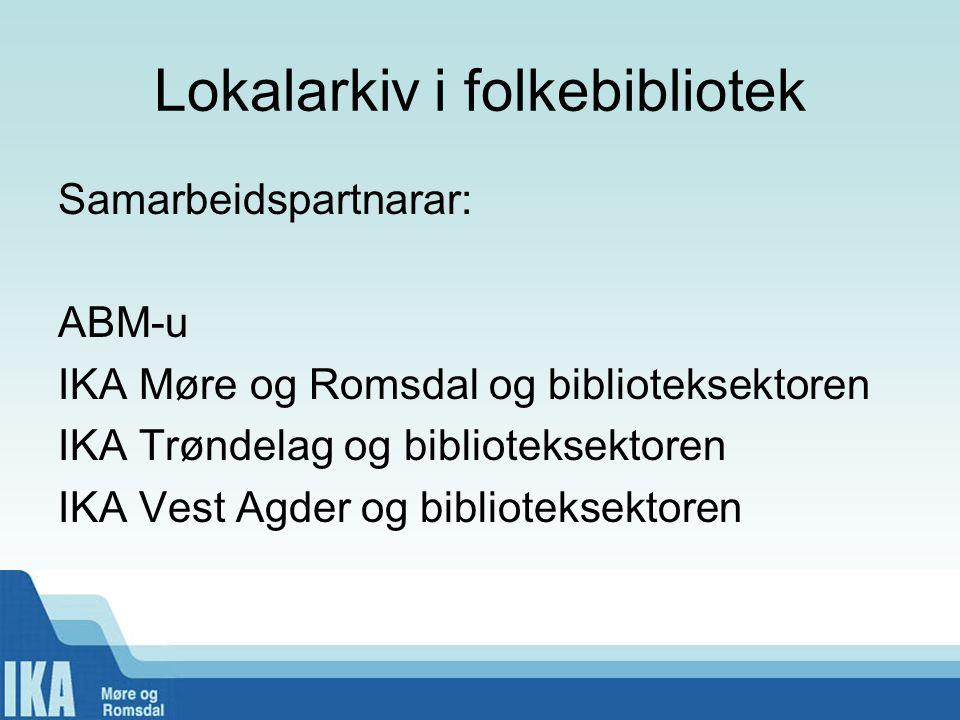 Lokalarkiv i folkebibliotek Samarbeidspartnarar: ABM-u IKA Møre og Romsdal og biblioteksektoren IKA Trøndelag og biblioteksektoren IKA Vest Agder og biblioteksektoren