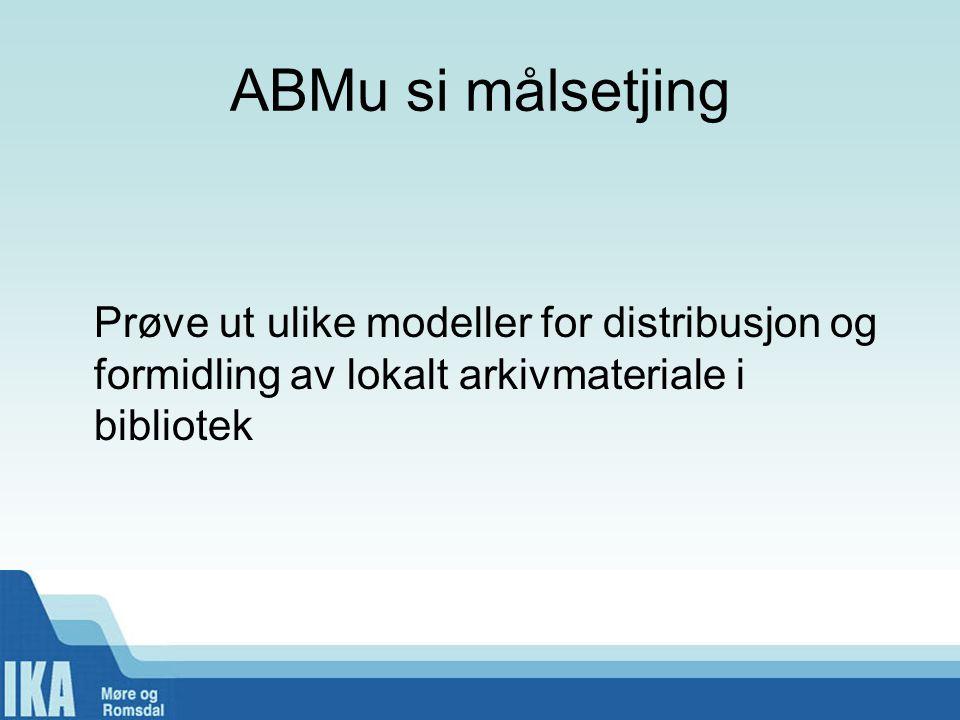 ABMu si målsetjing Prøve ut ulike modeller for distribusjon og formidling av lokalt arkivmateriale i bibliotek