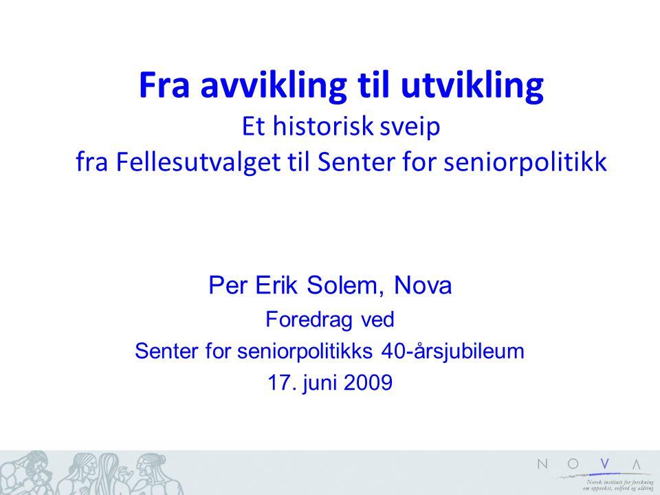 Fra avvikling til utvikling Et historisk sveip fra Fellesutvalget til Senter for seniorpolitikk Per Erik Solem, Nova Foredrag ved Senter for seniorpol