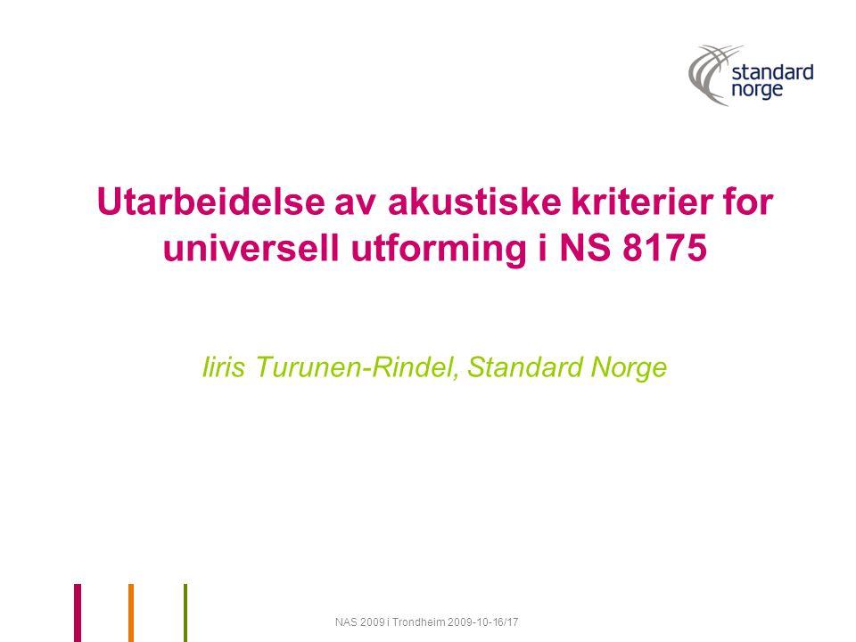 NAS 2009 i Trondheim 2009-10-16/17 Utarbeidelse av akustiske kriterier for universell utforming i NS 8175 Iiris Turunen-Rindel, Standard Norge