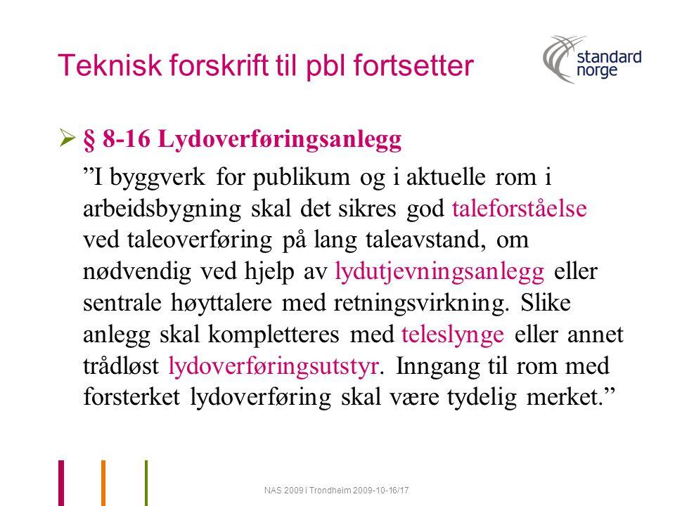 NAS 2009 i Trondheim 2009-10-16/17 Teknisk forskrift til pbl fortsetter  § 8-16 Lydoverføringsanlegg I byggverk for publikum og i aktuelle rom i arbeidsbygning skal det sikres god taleforståelse ved taleoverføring på lang taleavstand, om nødvendig ved hjelp av lydutjevningsanlegg eller sentrale høyttalere med retningsvirkning.