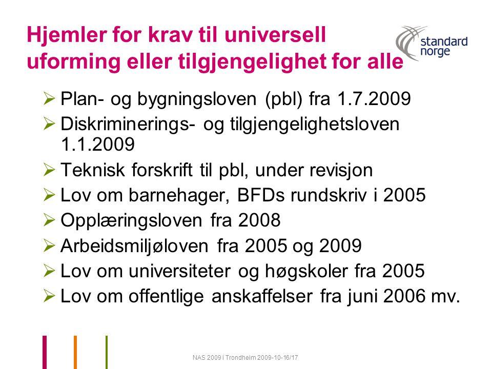 NAS 2009 i Trondheim 2009-10-16/17 Hjemler for krav til universell uforming eller tilgjengelighet for alle  Plan- og bygningsloven (pbl) fra 1.7.2009  Diskriminerings- og tilgjengelighetsloven 1.1.2009  Teknisk forskrift til pbl, under revisjon  Lov om barnehager, BFDs rundskriv i 2005  Opplæringsloven fra 2008  Arbeidsmiljøloven fra 2005 og 2009  Lov om universiteter og høgskoler fra 2005  Lov om offentlige anskaffelser fra juni 2006 mv.