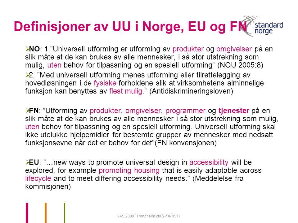 NAS 2009 i Trondheim 2009-10-16/17 Definisjoner av UU i Norge, EU og FN  NO: 1. Universell utforming er utforming av produkter og omgivelser på en slik måte at de kan brukes av alle mennesker, i så stor utstrekning som mulig, uten behov for tilpassning og en spesiell utforming (NOU 2005:8)  2.