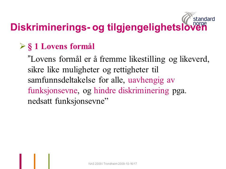 NAS 2009 i Trondheim 2009-10-16/17 Diskriminerings- og tilgjengelighetsloven  § 1 Lovens formål Lovens formål er å fremme likestilling og likeverd, sikre like muligheter og rettigheter til samfunnsdeltakelse for alle, uavhengig av funksjonsevne, og hindre diskriminering pga.