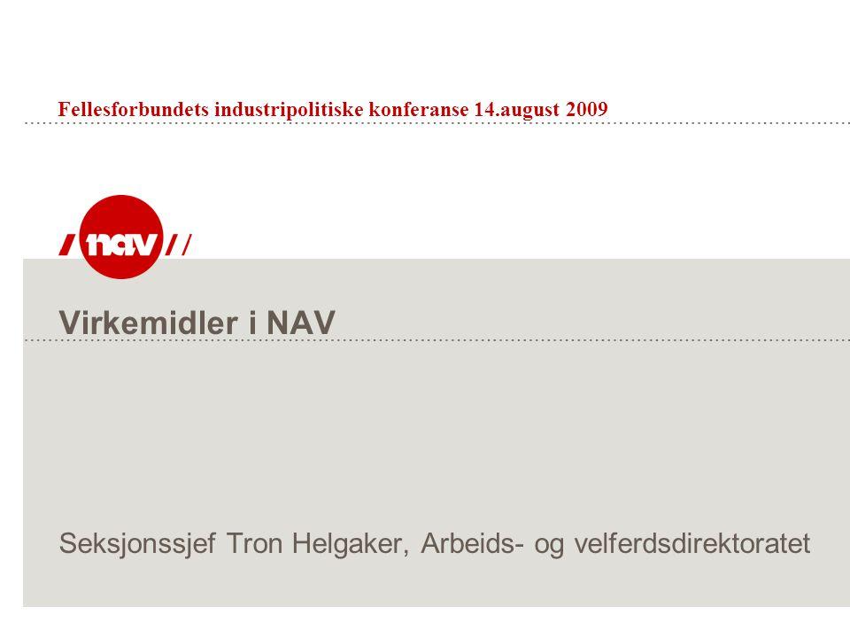 Virkemidler i NAV Seksjonssjef Tron Helgaker, Arbeids- og velferdsdirektoratet Fellesforbundets industripolitiske konferanse 14.august 2009
