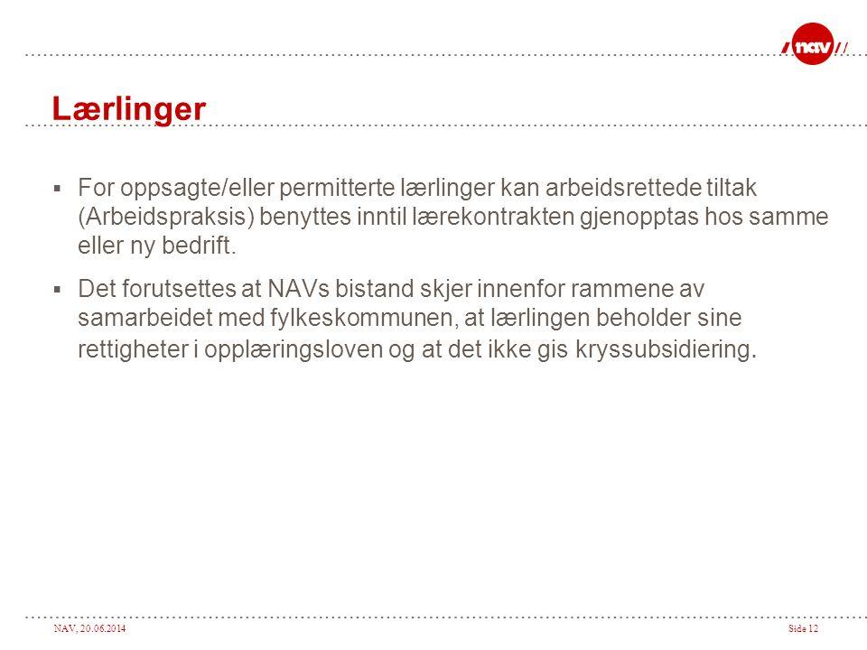 NAV, 20.06.2014Side 12 Lærlinger  For oppsagte/eller permitterte lærlinger kan arbeidsrettede tiltak (Arbeidspraksis) benyttes inntil lærekontrakten gjenopptas hos samme eller ny bedrift.