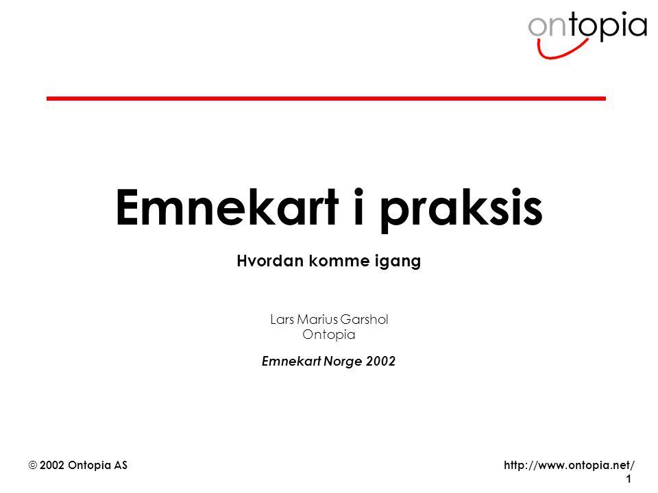 http://www.ontopia.net/ © 2002 Ontopia AS 1 Emnekart i praksis Hvordan komme igang Lars Marius Garshol Ontopia Emnekart Norge 2002