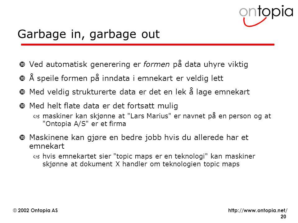 http://www.ontopia.net/ © 2002 Ontopia AS 20 Garbage in, garbage out •Ved automatisk generering er formen på data uhyre viktig •Å speile formen på inndata i emnekart er veldig lett •Med veldig strukturerte data er det en lek å lage emnekart •Med helt flate data er det fortsatt mulig –maskiner kan skjønne at Lars Marius er navnet på en person og at Ontopia A/S er et firma •Maskinene kan gjøre en bedre jobb hvis du allerede har et emnekart –hvis emnekartet sier topic maps er en teknologi kan maskiner skjønne at dokument X handler om teknologien topic maps