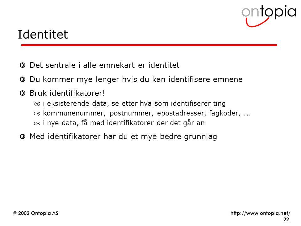 http://www.ontopia.net/ © 2002 Ontopia AS 22 Identitet •Det sentrale i alle emnekart er identitet •Du kommer mye lenger hvis du kan identifisere emnene •Bruk identifikatorer.