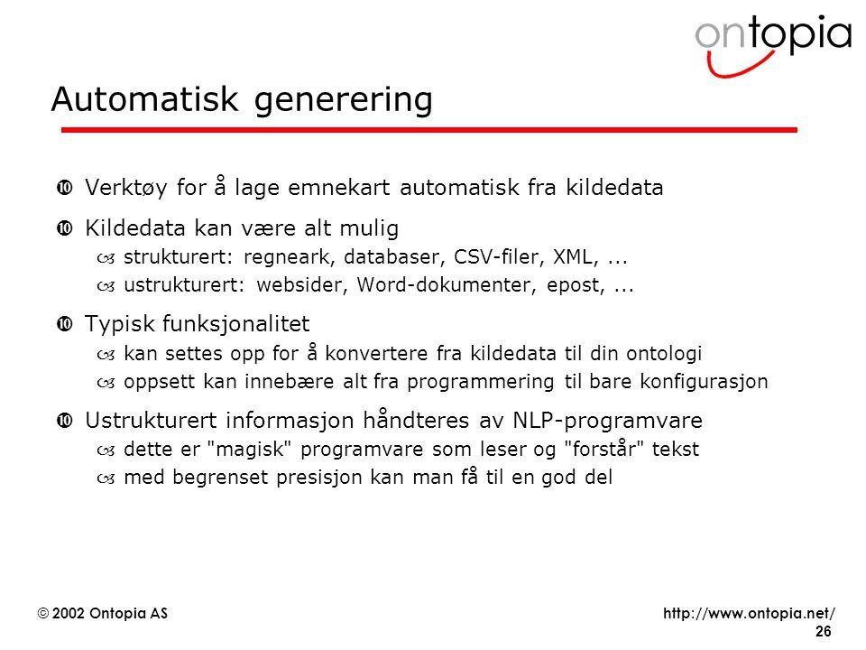 http://www.ontopia.net/ © 2002 Ontopia AS 26 Automatisk generering •Verktøy for å lage emnekart automatisk fra kildedata •Kildedata kan være alt mulig –strukturert: regneark, databaser, CSV-filer, XML,...