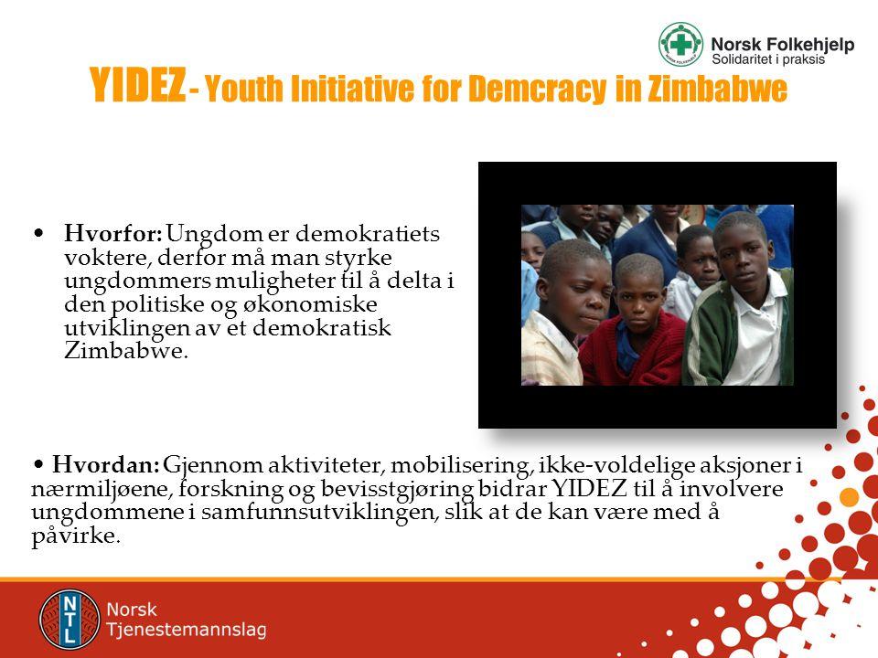 YIDEZ - Youth Initiative for Demcracy in Zimbabwe •Hvorfor: Ungdom er demokratiets voktere, derfor må man styrke ungdommers muligheter til å delta i den politiske og økonomiske utviklingen av et demokratisk Zimbabwe.