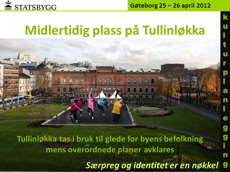 Midlertidig plass på Tullinløkka Gøteborg 25 – 26 april 2012 kulturplanleggingkulturplanlegging Særpreg og identitet er en nøkkel Tullinløkka tas i bruk til glede for byens befolkning mens overordnede planer avklares