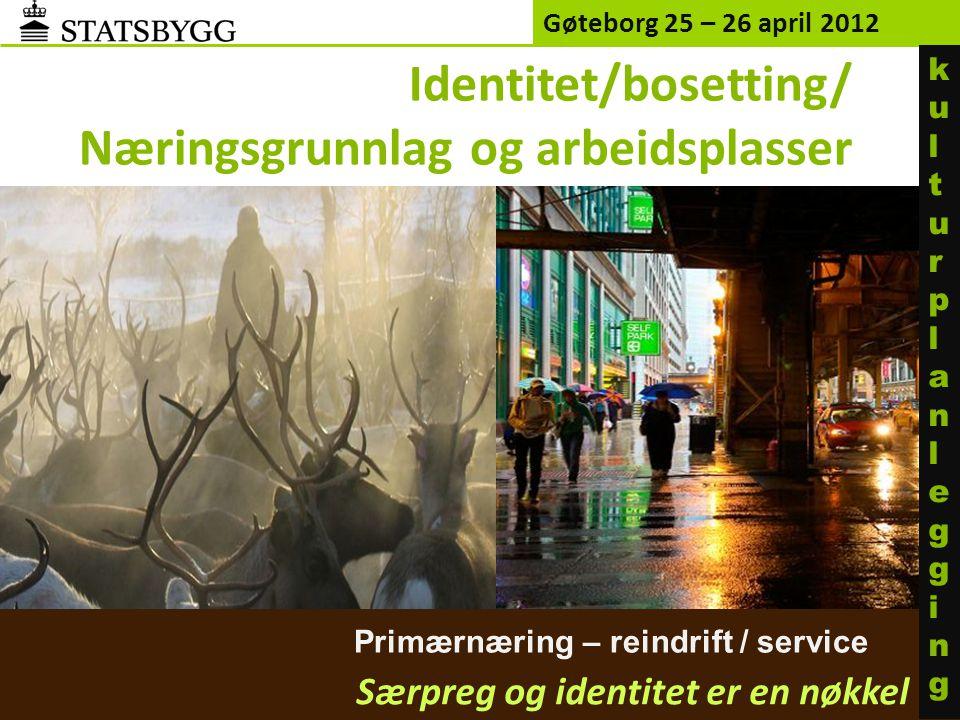 Primærnæring – reindrift / service Gøteborg 25 – 26 april 2012 Særpreg og identitet er en nøkkel kulturplanleggingkulturplanlegging Identitet/bosetting/ Næringsgrunnlag og arbeidsplasser