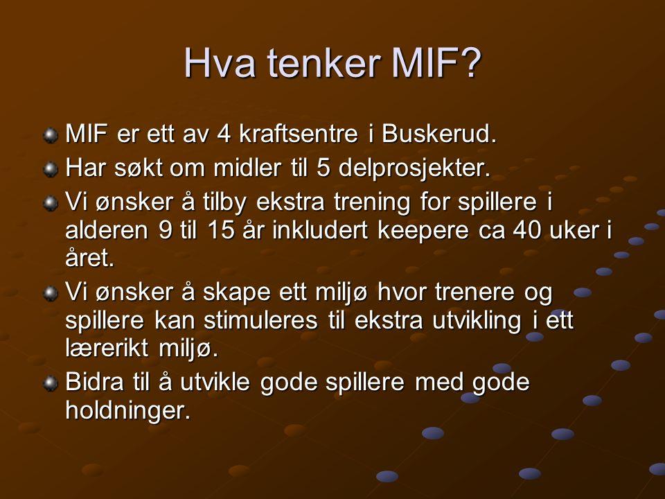 Hva tenker MIF? MIF er ett av 4 kraftsentre i Buskerud. Har søkt om midler til 5 delprosjekter. Vi ønsker å tilby ekstra trening for spillere i aldere