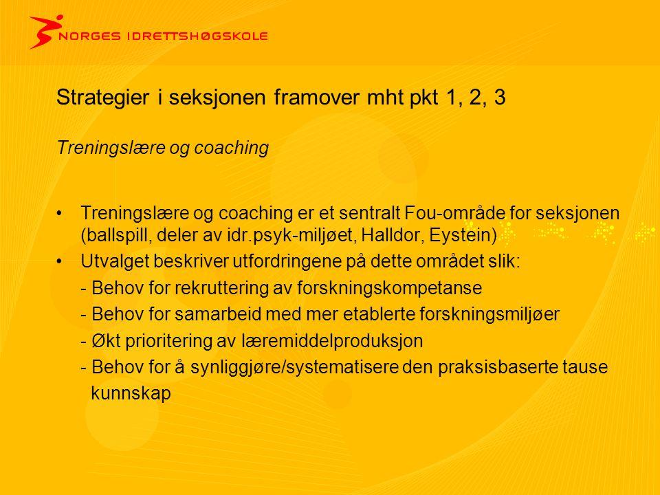Strategier i seksjonen framover mht pkt 1, 2, 3 Treningslære og coaching •Treningslære og coaching er et sentralt Fou-område for seksjonen (ballspill, deler av idr.psyk-miljøet, Halldor, Eystein) •Utvalget beskriver utfordringene på dette området slik: - Behov for rekruttering av forskningskompetanse - Behov for samarbeid med mer etablerte forskningsmiljøer - Økt prioritering av læremiddelproduksjon - Behov for å synliggjøre/systematisere den praksisbaserte tause kunnskap