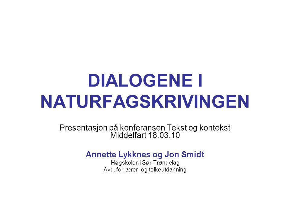 DIALOGENE I NATURFAGSKRIVINGEN Presentasjon på konferansen Tekst og kontekst Middelfart 18.03.10 Annette Lykknes og Jon Smidt Høgskolen i Sør-Trøndela