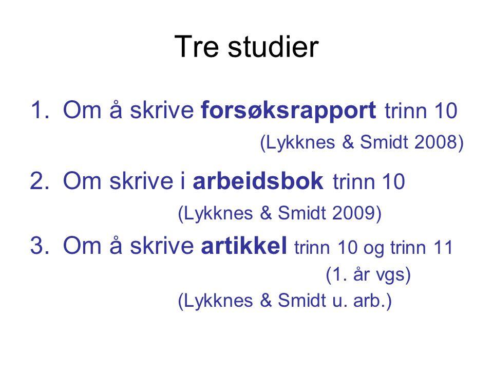 Tre studier 1.Om å skrive forsøksrapport trinn 10 (Lykknes & Smidt 2008) 2.Om skrive i arbeidsbok trinn 10 (Lykknes & Smidt 2009) 3.Om å skrive artikk