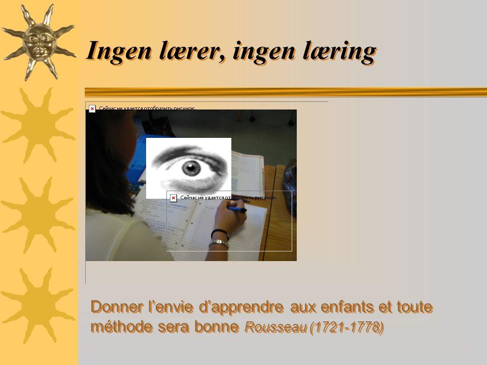 Ingen lærer, ingen læring Donner l'envie d'apprendre aux enfants et toute méthode sera bonne Rousseau (1721-1778)