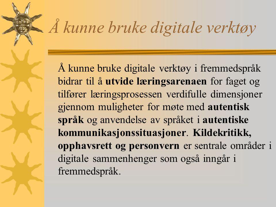 Å kunne bruke digitale verktøy Å kunne bruke digitale verktøy i fremmedspråk bidrar til å utvide læringsarenaen for faget og tilfører læringsprosessen verdifulle dimensjoner gjennom muligheter for møte med autentisk språk og anvendelse av språket i autentiske kommunikasjonssituasjoner.