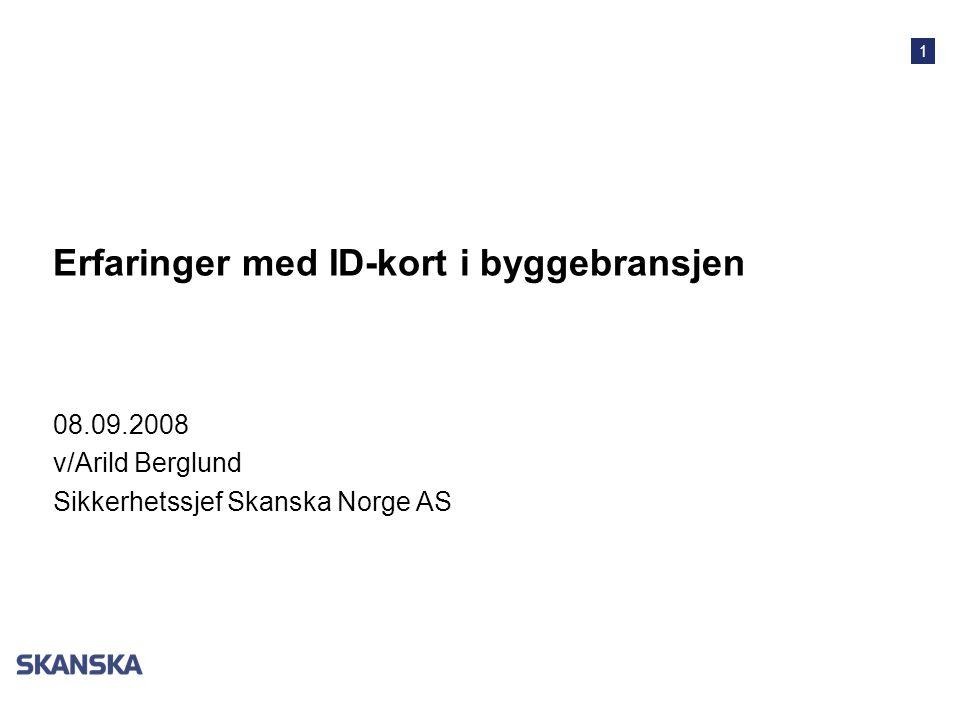 1 Erfaringer med ID-kort i byggebransjen 08.09.2008 v/Arild Berglund Sikkerhetssjef Skanska Norge AS