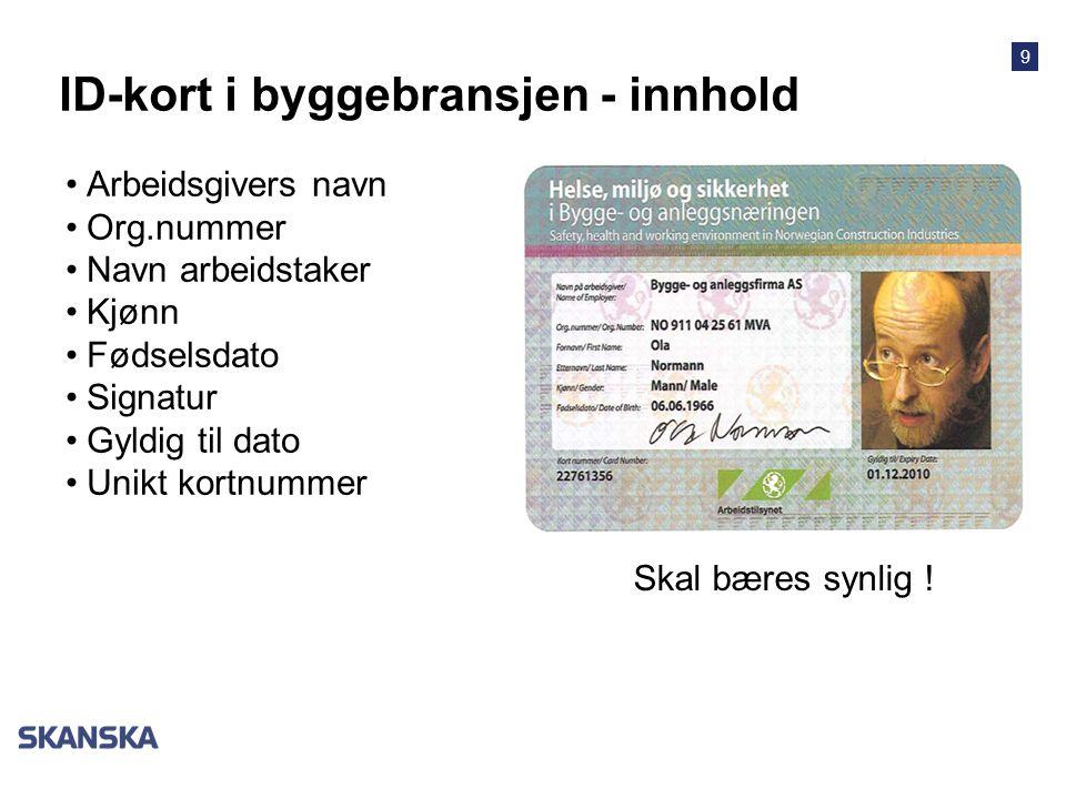 9 ID-kort i byggebransjen - innhold •Arbeidsgivers navn •Org.nummer •Navn arbeidstaker •Kjønn •Fødselsdato •Signatur •Gyldig til dato •Unikt kortnummer Skal bæres synlig !