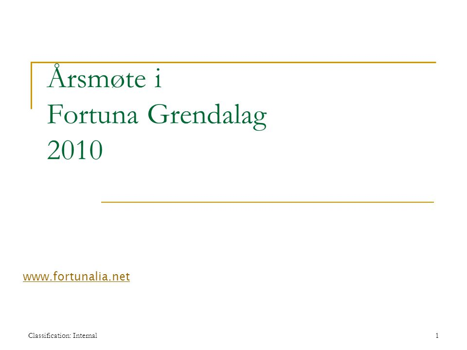 Classification: Internal1 Årsmøte i Fortuna Grendalag 2010 www.fortunalia.net