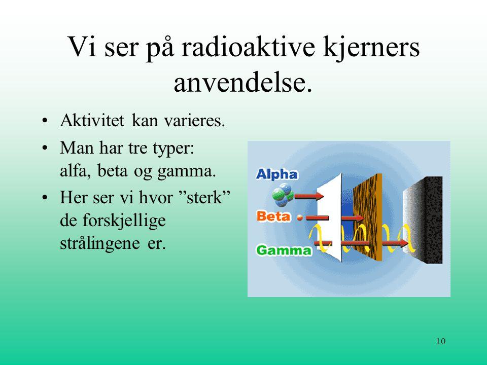 """10 Vi ser på radioaktive kjerners anvendelse. •Aktivitet kan varieres. •Man har tre typer: alfa, beta og gamma. •Her ser vi hvor """"sterk"""" de forskjelli"""