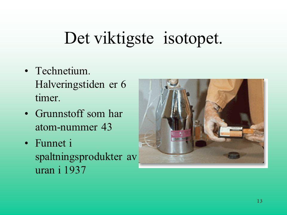 13 Det viktigste isotopet. •Technetium. Halveringstiden er 6 timer. •Grunnstoff som har atom-nummer 43 •Funnet i spaltningsprodukter av uran i 1937