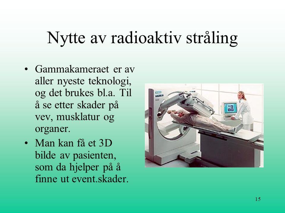 15 Nytte av radioaktiv stråling •Gammakameraet er av aller nyeste teknologi, og det brukes bl.a. Til å se etter skader på vev, musklatur og organer. •