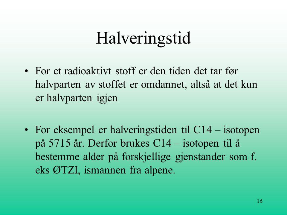 16 Halveringstid •For et radioaktivt stoff er den tiden det tar før halvparten av stoffet er omdannet, altså at det kun er halvparten igjen •For eksem