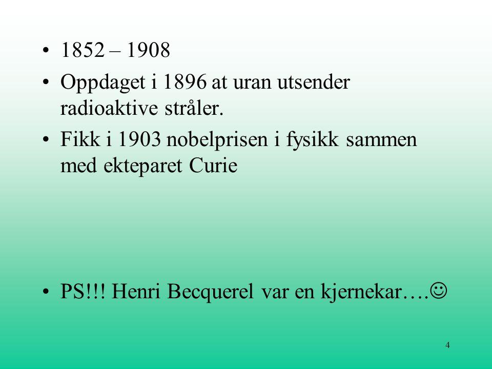 4 •1852 – 1908 •Oppdaget i 1896 at uran utsender radioaktive stråler. •Fikk i 1903 nobelprisen i fysikk sammen med ekteparet Curie •PS!!! Henri Becque
