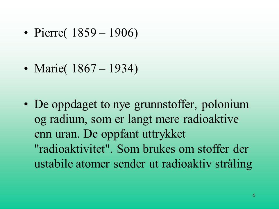 6 •Pierre( 1859 – 1906) •Marie( 1867 – 1934) •De oppdaget to nye grunnstoffer, polonium og radium, som er langt mere radioaktive enn uran. De oppfant