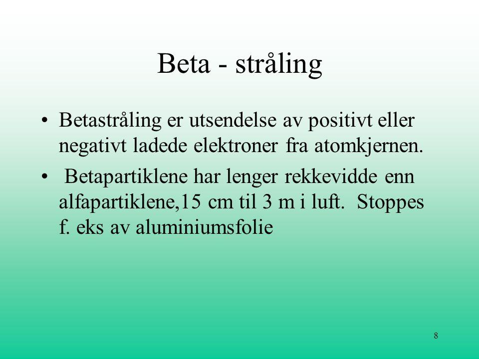 8 Beta - stråling •Betastråling er utsendelse av positivt eller negativt ladede elektroner fra atomkjernen. • Betapartiklene har lenger rekkevidde enn