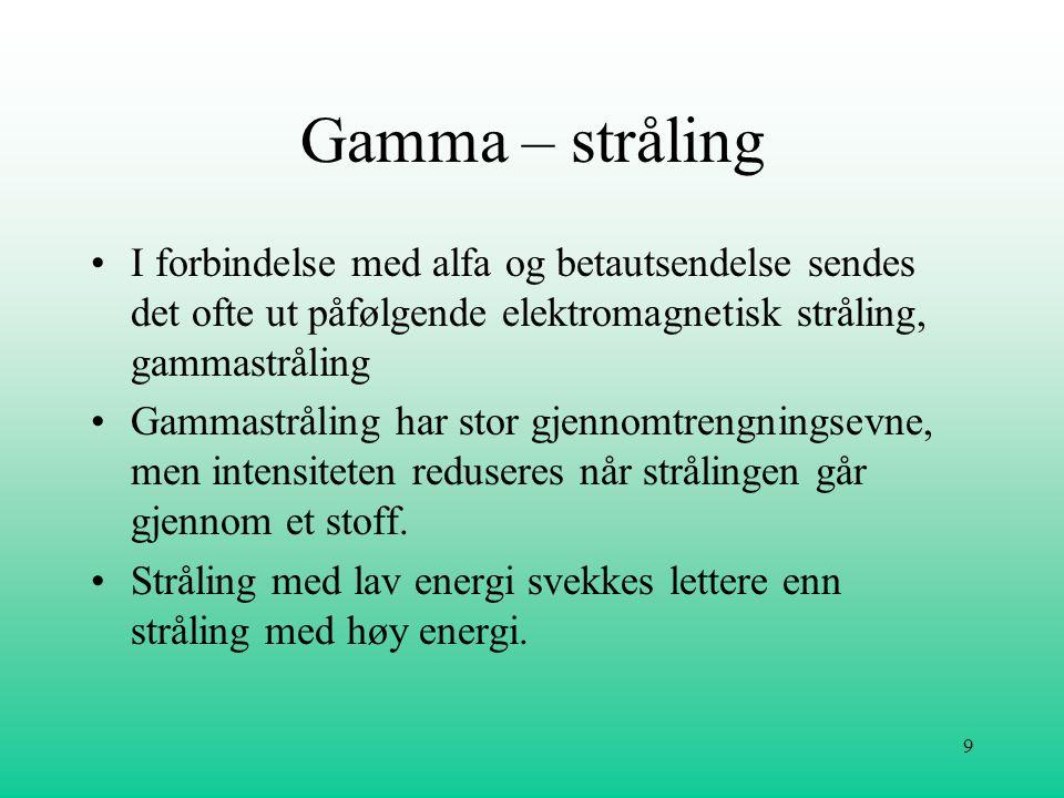9 Gamma – stråling •I forbindelse med alfa og betautsendelse sendes det ofte ut påfølgende elektromagnetisk stråling, gammastråling •Gammastråling har