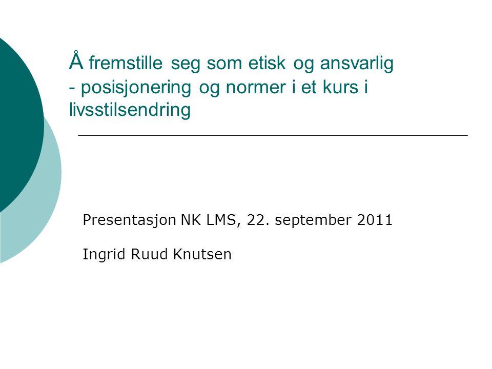Å fremstille seg som etisk og ansvarlig - posisjonering og normer i et kurs i livsstilsendring Presentasjon NK LMS, 22. september 2011 Ingrid Ruud Knu