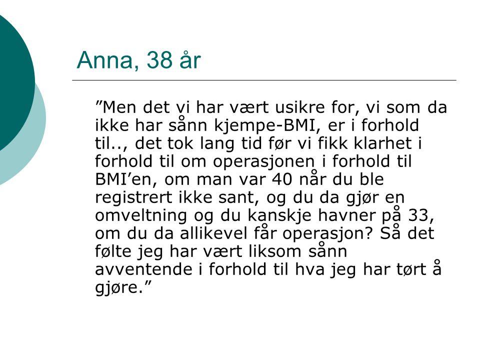 Anna, 38 år Men det vi har vært usikre for, vi som da ikke har sånn kjempe-BMI, er i forhold til.., det tok lang tid før vi fikk klarhet i forhold til om operasjonen i forhold til BMI'en, om man var 40 når du ble registrert ikke sant, og du da gjør en omveltning og du kanskje havner på 33, om du da allikevel får operasjon.