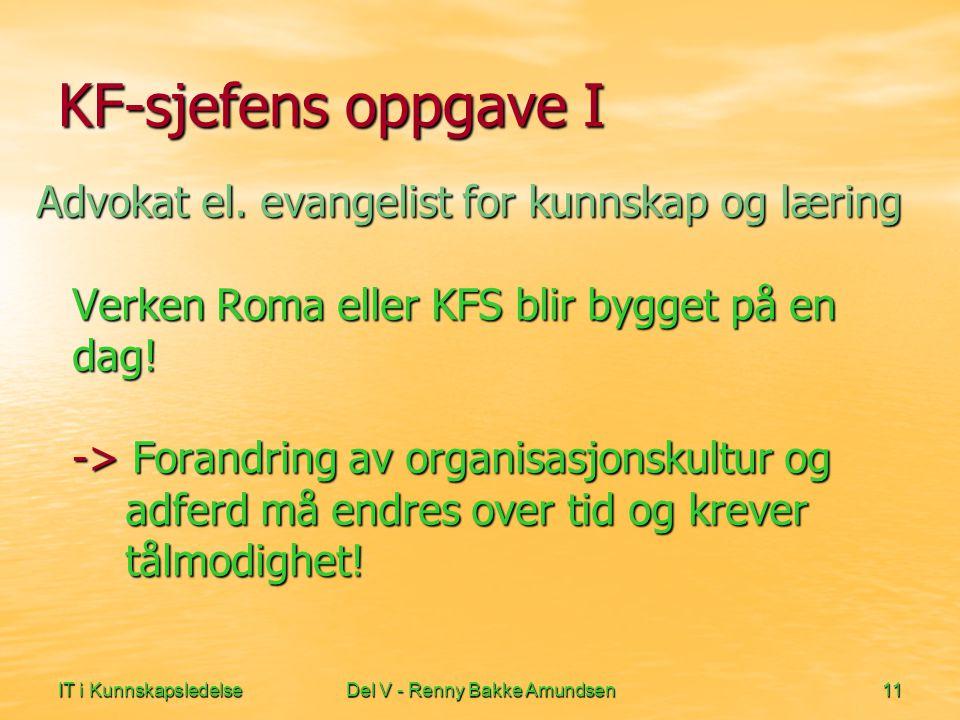 IT i KunnskapsledelseDel V - Renny Bakke Amundsen11 KF-sjefens oppgave I Advokat el. evangelist for kunnskap og læring Verken Roma eller KFS blir bygg
