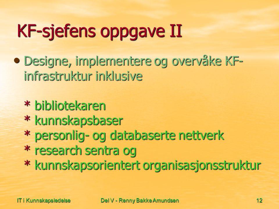 IT i KunnskapsledelseDel V - Renny Bakke Amundsen12 KF-sjefens oppgave II • Designe, implementere og overvåke KF- infrastruktur inklusive * bibliotekaren * kunnskapsbaser * personlig- og databaserte nettverk * research sentra og * kunnskapsorientert organisasjonsstruktur