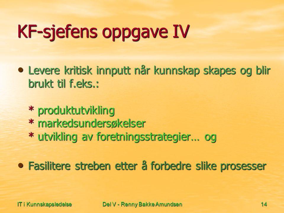 IT i KunnskapsledelseDel V - Renny Bakke Amundsen14 KF-sjefens oppgave IV • Levere kritisk innputt når kunnskap skapes og blir brukt til f.eks.: * produktutvikling * markedsundersøkelser * utvikling av foretningsstrategier… og • Fasilitere streben etter å forbedre slike prosesser