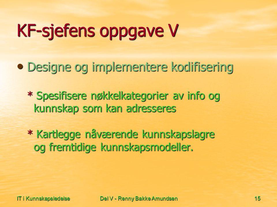 IT i KunnskapsledelseDel V - Renny Bakke Amundsen15 KF-sjefens oppgave V • Designe og implementere kodifisering * Spesifisere nøkkelkategorier av info og kunnskap som kan adresseres * Kartlegge nåværende kunnskapslagre og fremtidige kunnskapsmodeller.