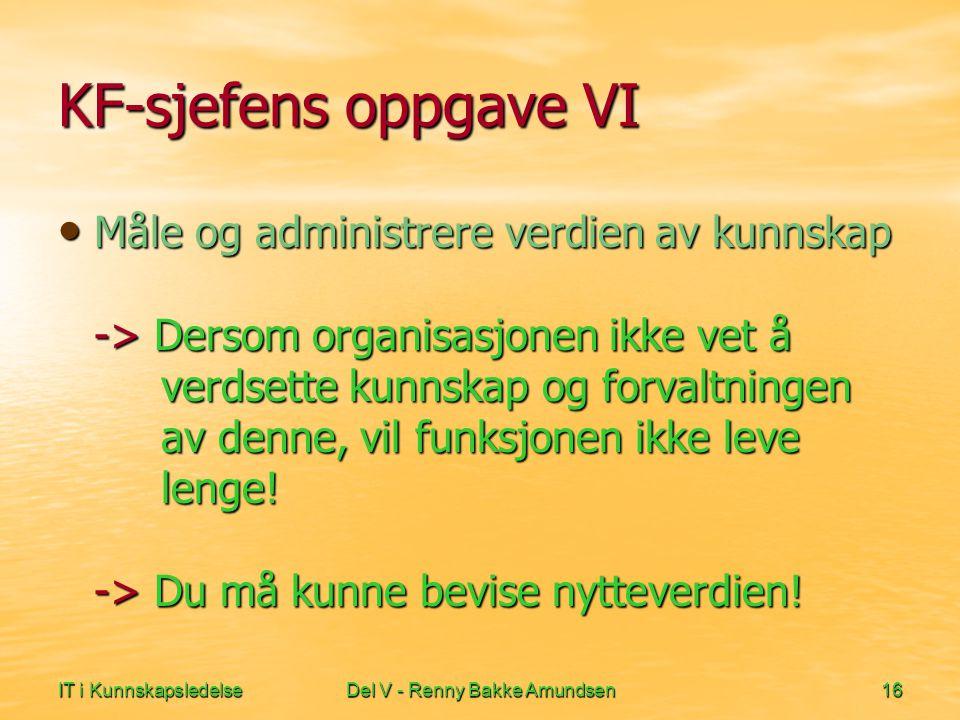 IT i KunnskapsledelseDel V - Renny Bakke Amundsen16 KF-sjefens oppgave VI • Måle og administrere verdien av kunnskap -> Dersom organisasjonen ikke vet å verdsette kunnskap og forvaltningen av denne, vil funksjonen ikke leve lenge.